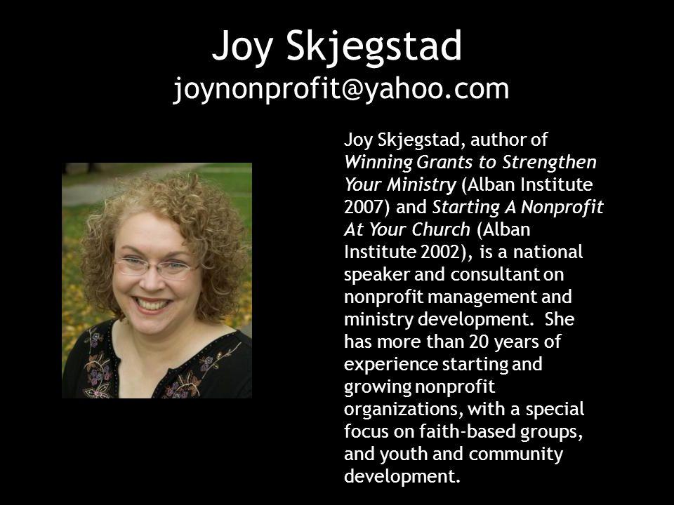 Joy Skjegstad joynonprofit@yahoo.com Joy Skjegstad, author of Winning Grants to Strengthen Your Ministry (Alban Institute 2007) and Starting A Nonprof