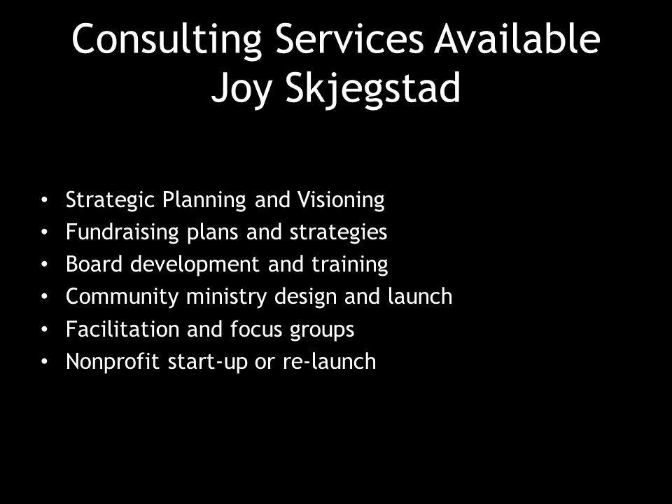 Consulting Services Available Joy Skjegstad Strategic Planning and Visioning Fundraising plans and strategies Board development and training Community