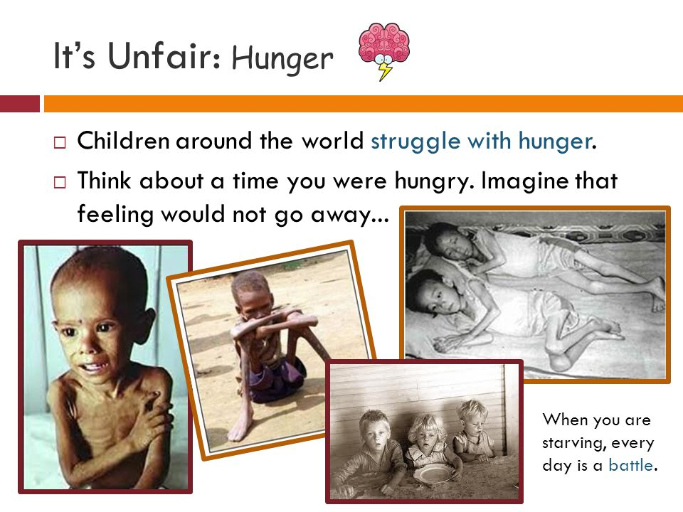 It's Unfair: Hunger  Children around the world struggle with hunger.  Think about a time you were hungry. Imagine that feeling would not go away...