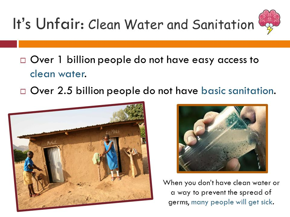 It's Unfair: Clean Water and Sanitation  Over 1 billion people do not have easy access to clean water.  Over 2.5 billion people do not have basic sa