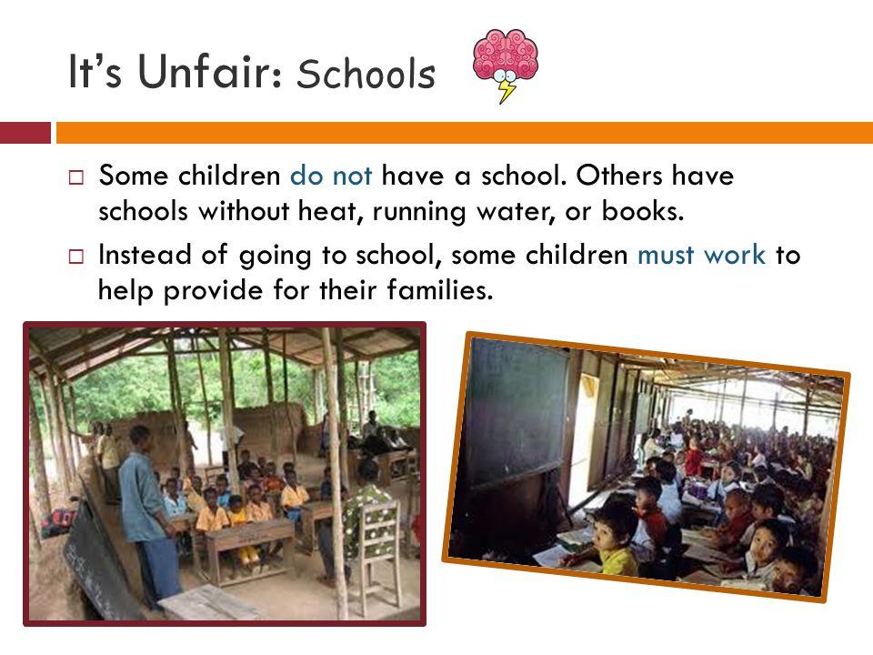 It's Unfair: Schools  Some children do not have a school.