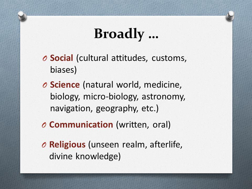 Broadly … O Social (cultural attitudes, customs, biases) O Science (natural world, medicine, biology, micro-biology, astronomy, navigation, geography,
