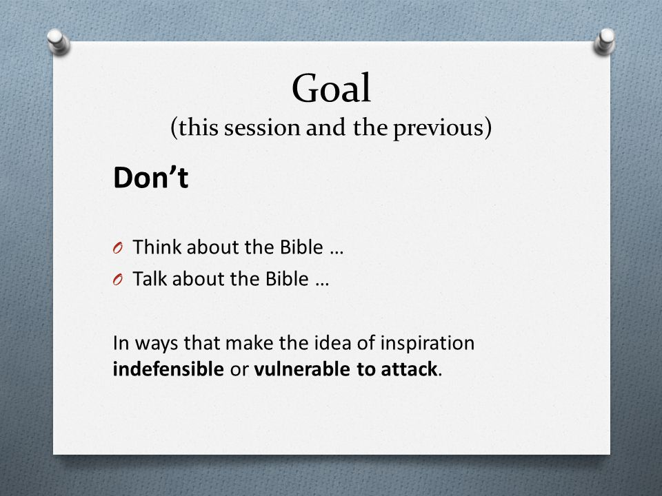 Goal (this session and the previous) Don't O Think about the Bible … O Talk about the Bible … In ways that make the idea of inspiration indefensible o