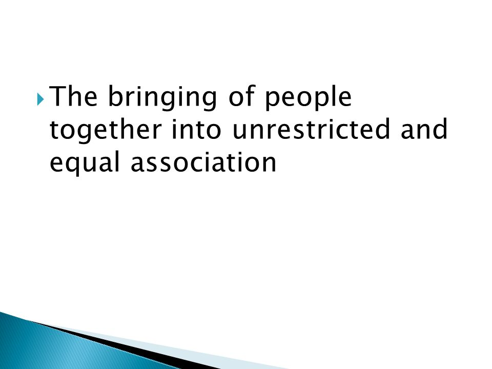  The bringing of people together into unrestricted and equal association