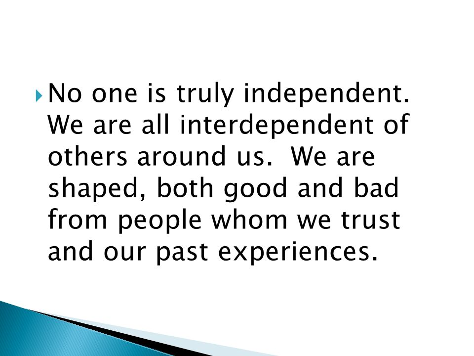 No one is truly independent. We are all interdependent of others around us.