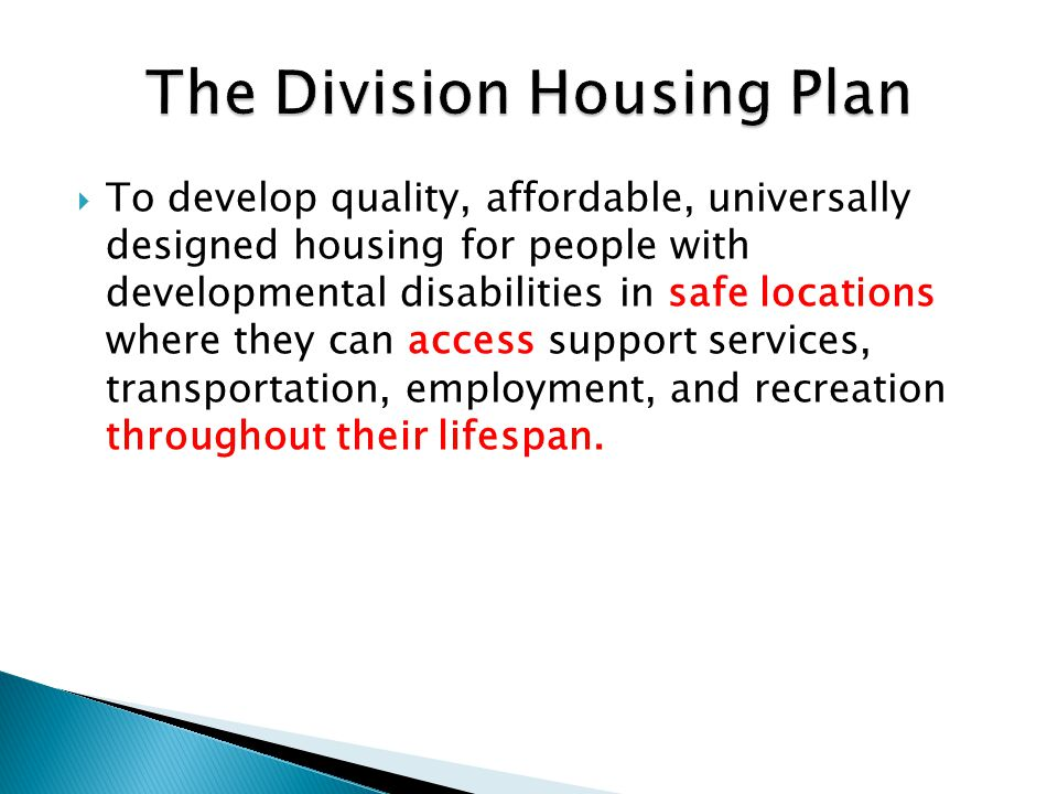  To develop quality, affordable, universally designed housing for people with developmental disabilities in safe locations where they can access support services, transportation, employment, and recreation throughout their lifespan.