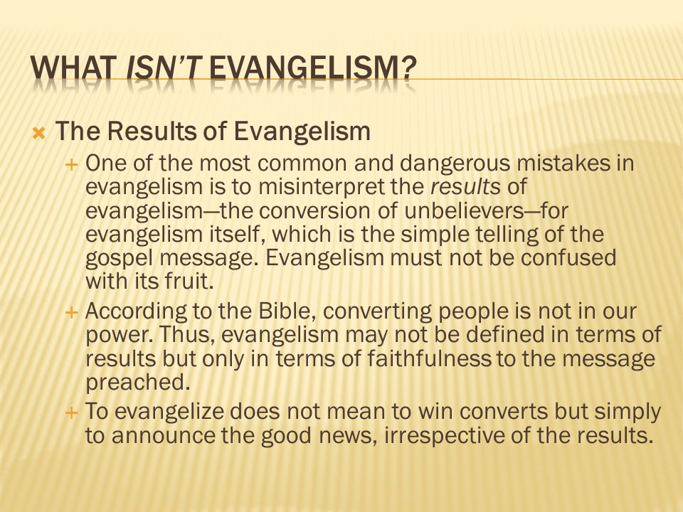  The Results of Evangelism  One of the most common and dangerous mistakes in evangelism is to misinterpret the results of evangelism—the conversion