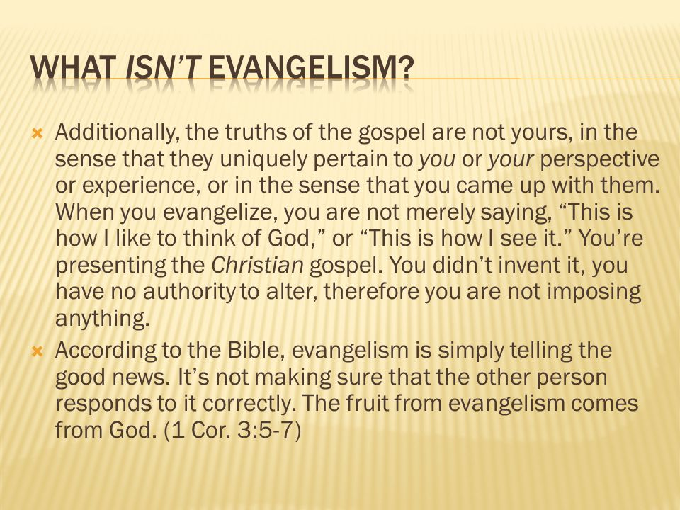  Additionally, the truths of the gospel are not yours, in the sense that they uniquely pertain to you or your perspective or experience, or in the se