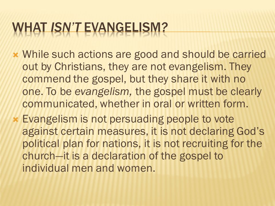  While such actions are good and should be carried out by Christians, they are not evangelism. They commend the gospel, but they share it with no one