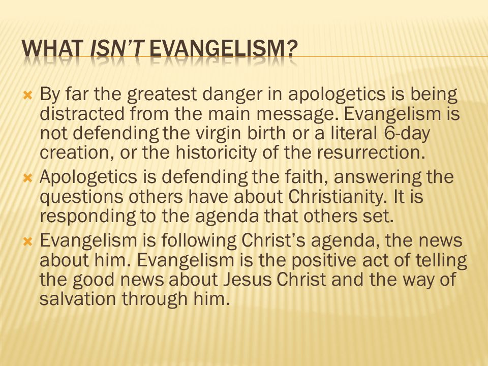  By far the greatest danger in apologetics is being distracted from the main message. Evangelism is not defending the virgin birth or a literal 6-day