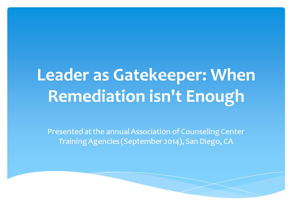 Leader as Gatekeeper: When Remediation isn t Enough Presented at the annual Association of Counseling Center Training Agencies (September 2014), San Diego, CA