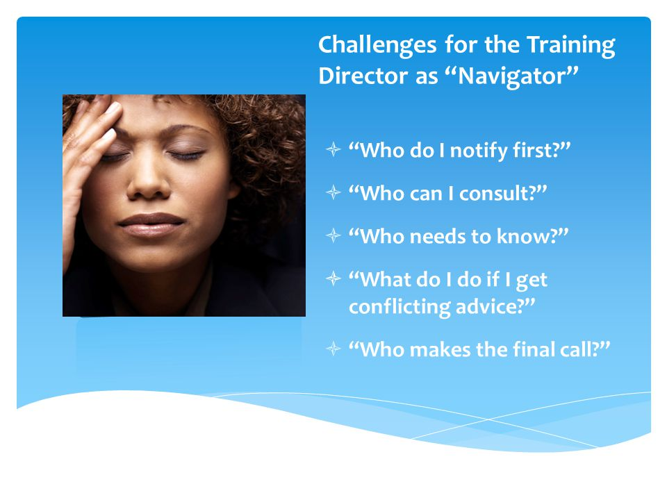 Challenges for the Training Director as Navigator  Who do I notify first  Who can I consult  Who needs to know  What do I do if I get conflicting advice  Who makes the final call