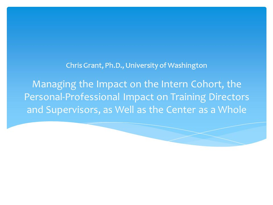 Managing the Impact on the Intern Cohort, the Personal-Professional Impact on Training Directors and Supervisors, as Well as the Center as a Whole Chris Grant, Ph.D., University of Washington