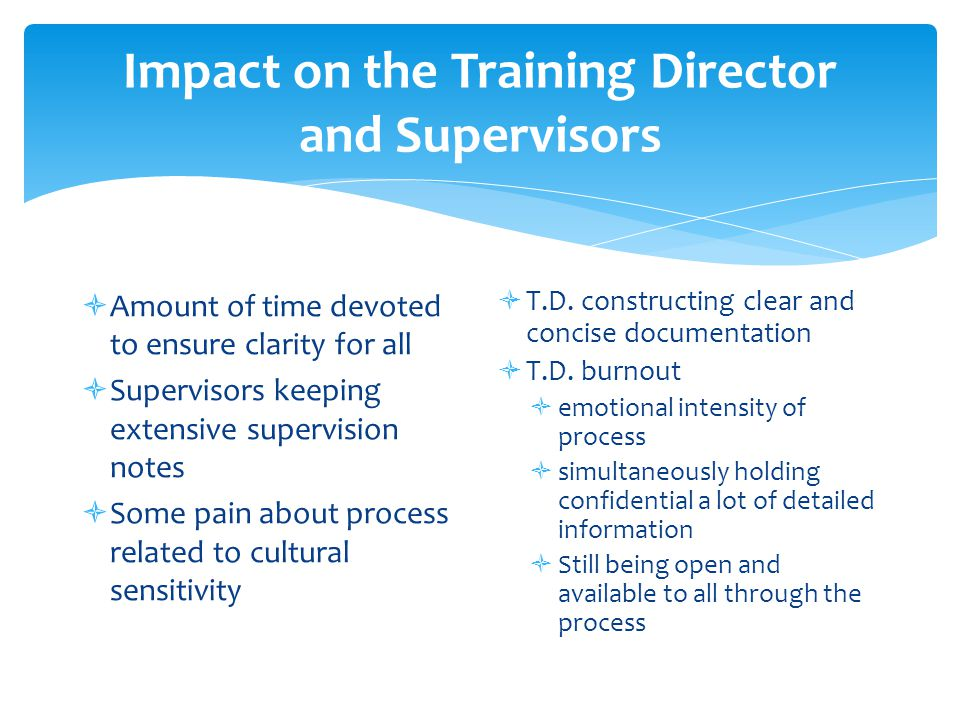 Impact on the Training Director and Supervisors  Amount of time devoted to ensure clarity for all  Supervisors keeping extensive supervision notes  Some pain about process related to cultural sensitivity  T.D.