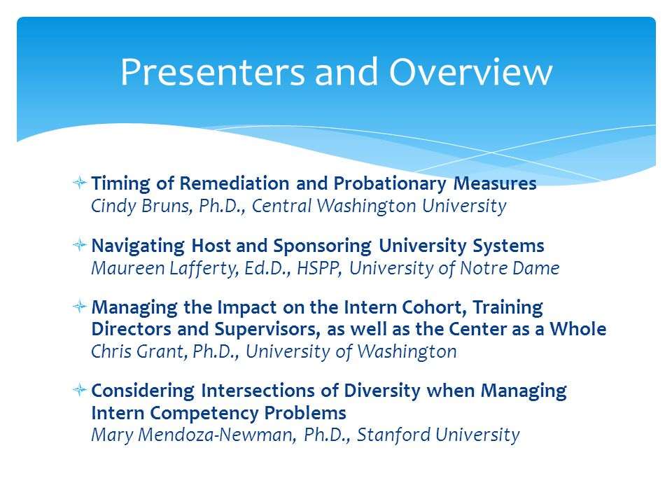  Timing of Remediation and Probationary Measures Cindy Bruns, Ph.D., Central Washington University  Navigating Host and Sponsoring University Systems Maureen Lafferty, Ed.D., HSPP, University of Notre Dame  Managing the Impact on the Intern Cohort, Training Directors and Supervisors, as well as the Center as a Whole Chris Grant, Ph.D., University of Washington  Considering Intersections of Diversity when Managing Intern Competency Problems Mary Mendoza-Newman, Ph.D., Stanford University Presenters and Overview