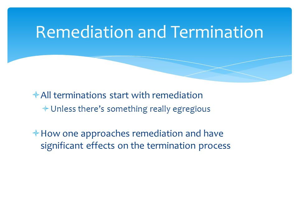 All terminations start with remediation  Unless there's something really egregious  How one approaches remediation and have significant effects on the termination process Remediation and Termination