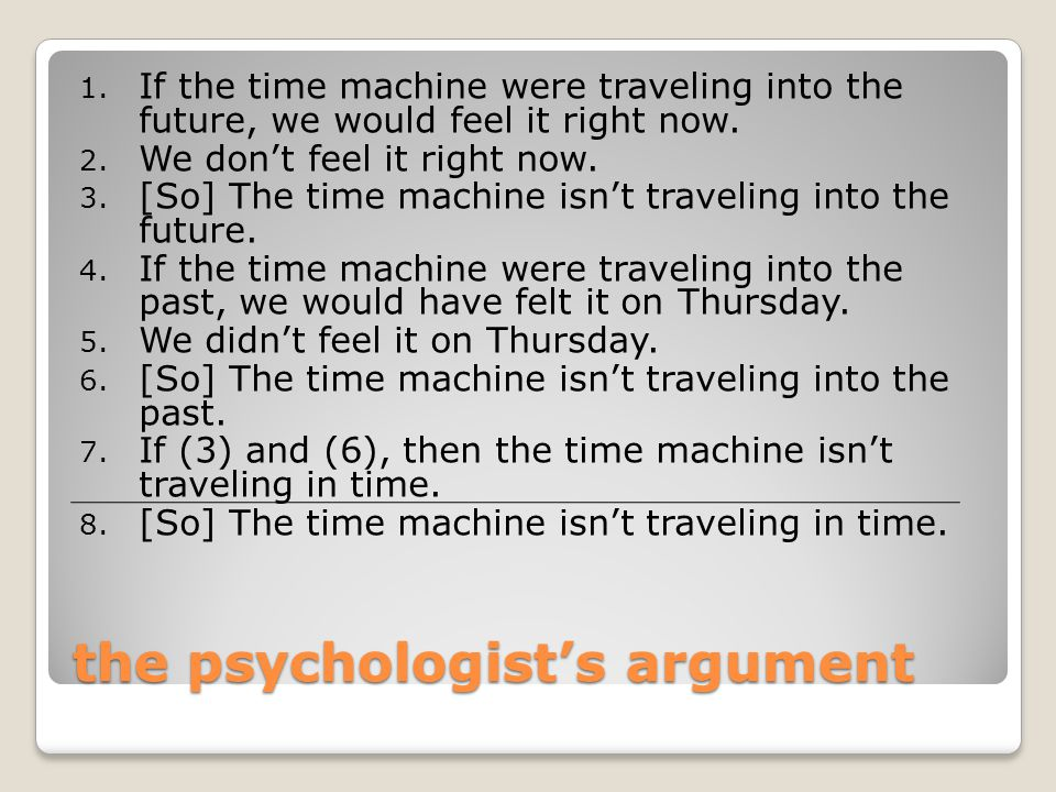 the psychologist's argument 1. If the time machine were traveling into the future, we would feel it right now. 2. We don't feel it right now. 3. [So]