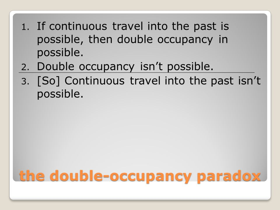 the double-occupancy paradox 1. If continuous travel into the past is possible, then double occupancy in possible. 2. Double occupancy isn't possible.