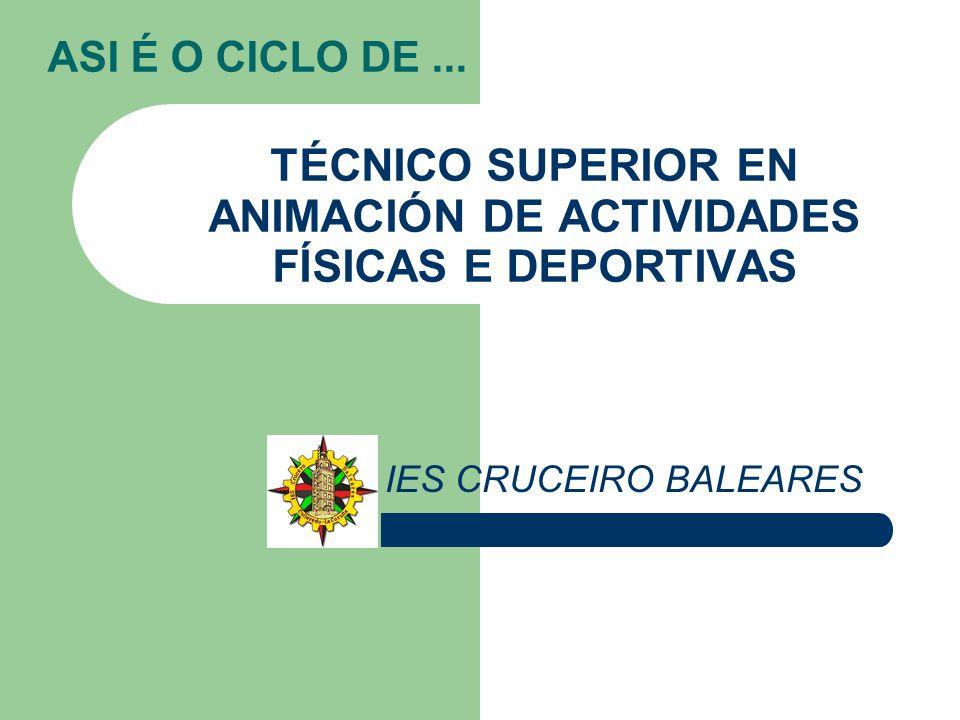 ASI É O CICLO DE... TÉCNICO SUPERIOR EN ANIMACIÓN DE ACTIVIDADES FÍSICAS E DEPORTIVAS IES CRUCEIRO BALEARES