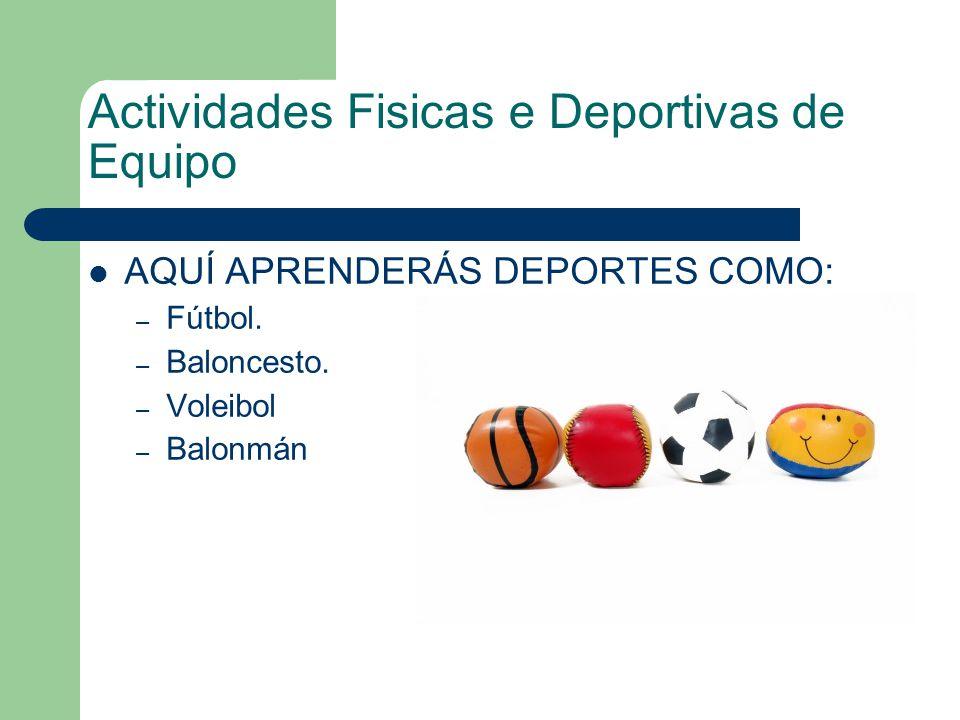 Actividades Fisicas e Deportivas de Equipo AQUÍ APRENDERÁS DEPORTES COMO: – Fútbol. – Baloncesto. – Voleibol – Balonmán
