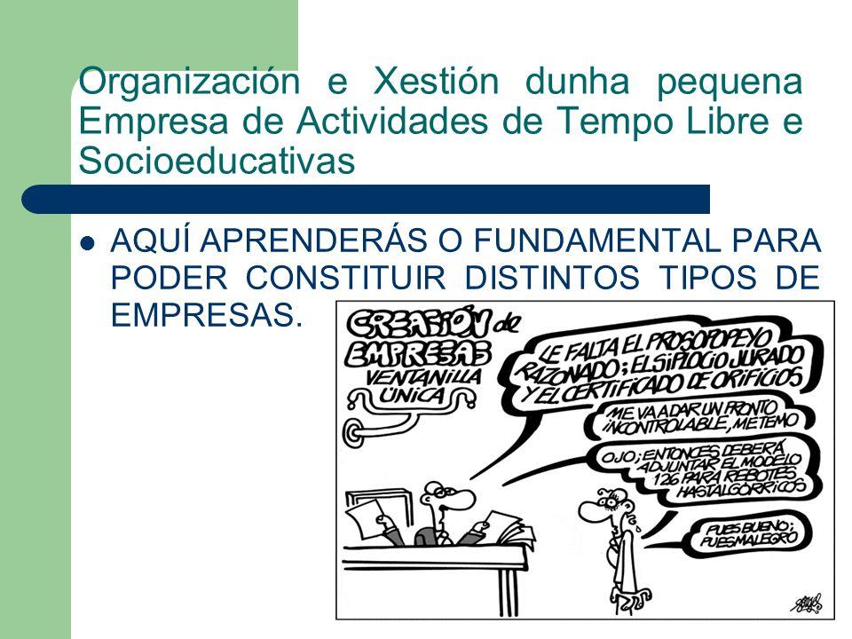 Organización e Xestión dunha pequena Empresa de Actividades de Tempo Libre e Socioeducativas AQUÍ APRENDERÁS O FUNDAMENTAL PARA PODER CONSTITUIR DISTINTOS TIPOS DE EMPRESAS.