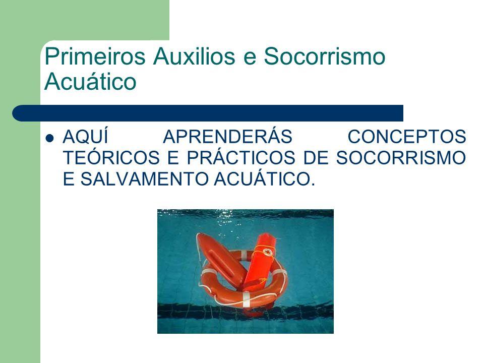 Primeiros Auxilios e Socorrismo Acuático AQUÍ APRENDERÁS CONCEPTOS TEÓRICOS E PRÁCTICOS DE SOCORRISMO E SALVAMENTO ACUÁTICO.