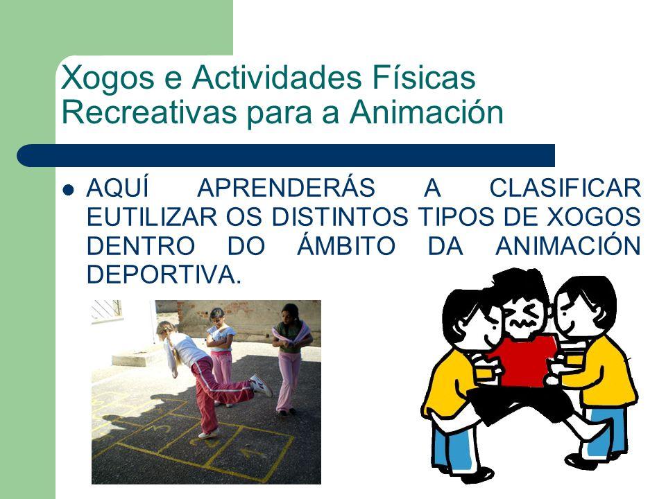 Xogos e Actividades Físicas Recreativas para a Animación AQUÍ APRENDERÁS A CLASIFICAR EUTILIZAR OS DISTINTOS TIPOS DE XOGOS DENTRO DO ÁMBITO DA ANIMACIÓN DEPORTIVA.