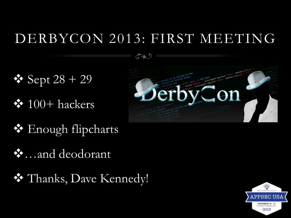 DERBYCON 2013: FIRST MEETING  Sept 28 + 29  100+ hackers  Enough flipcharts  …and deodorant  Thanks, Dave Kennedy!