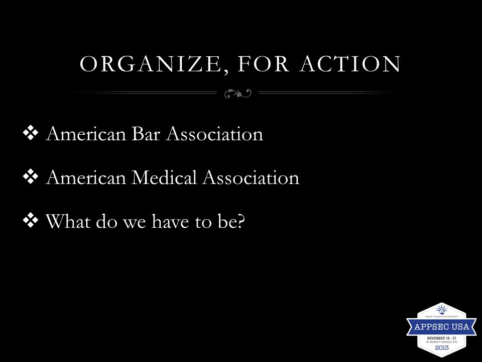 ORGANIZE, FOR ACTION  American Bar Association  American Medical Association  What do we have to be?