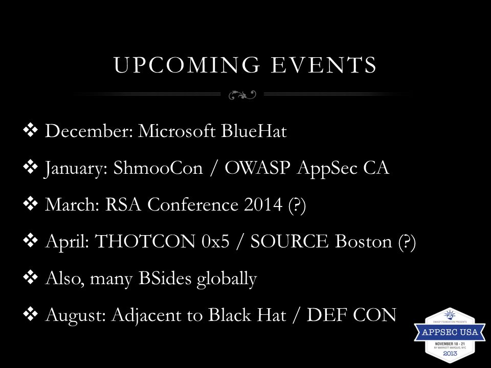 UPCOMING EVENTS  December: Microsoft BlueHat  January: ShmooCon / OWASP AppSec CA  March: RSA Conference 2014 (?)  April: THOTCON 0x5 / SOURCE Bos