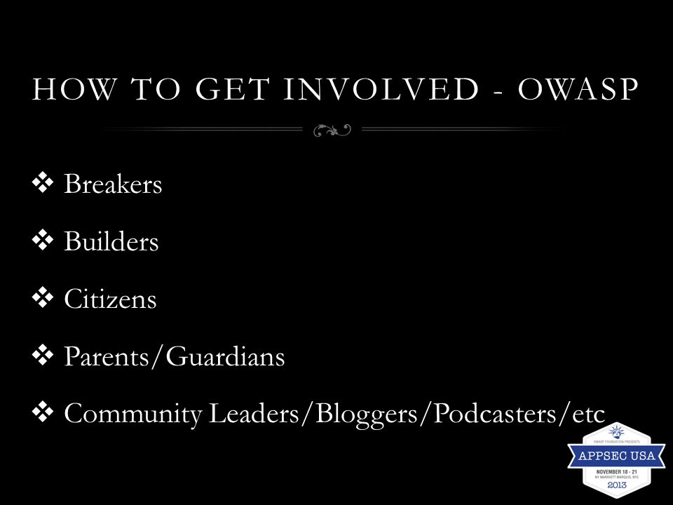 HOW TO GET INVOLVED - OWASP  Breakers  Builders  Citizens  Parents/Guardians  Community Leaders/Bloggers/Podcasters/etc