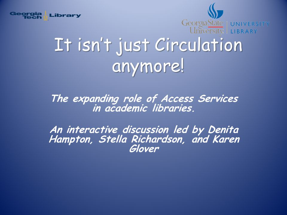 It isn't just Circulation anymore! The expanding role of Access Services in academic libraries. An interactive discussion led by Denita Hampton, Stell