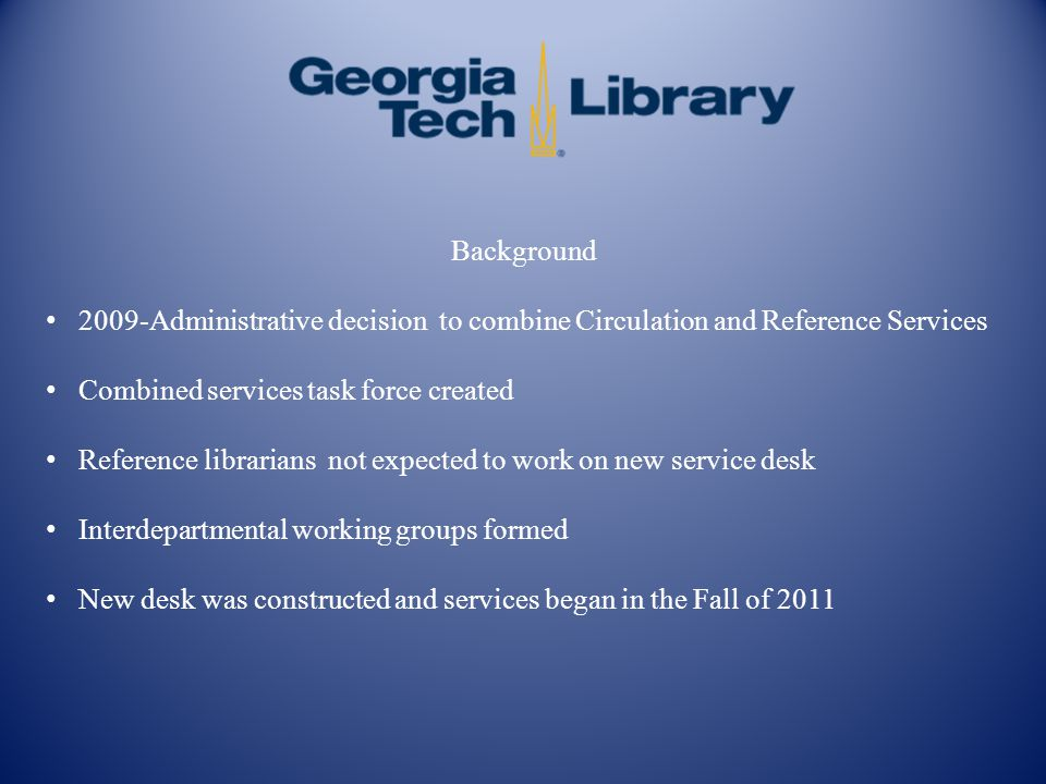 Background 2009-Administrative decision to combine Circulation and Reference Services Combined services task force created Reference librarians not ex