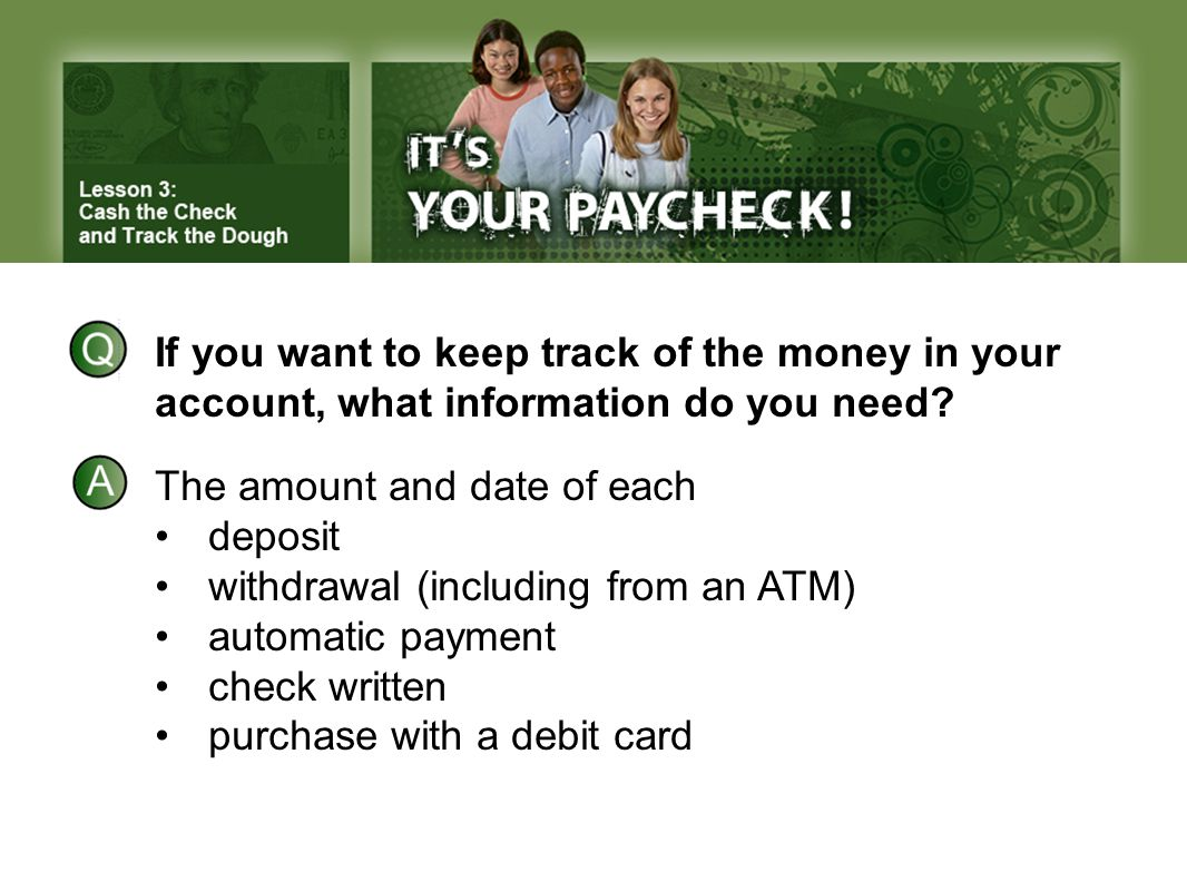 If you want to keep track of the money in your account, what information do you need? The amount and date of each deposit withdrawal (including from a