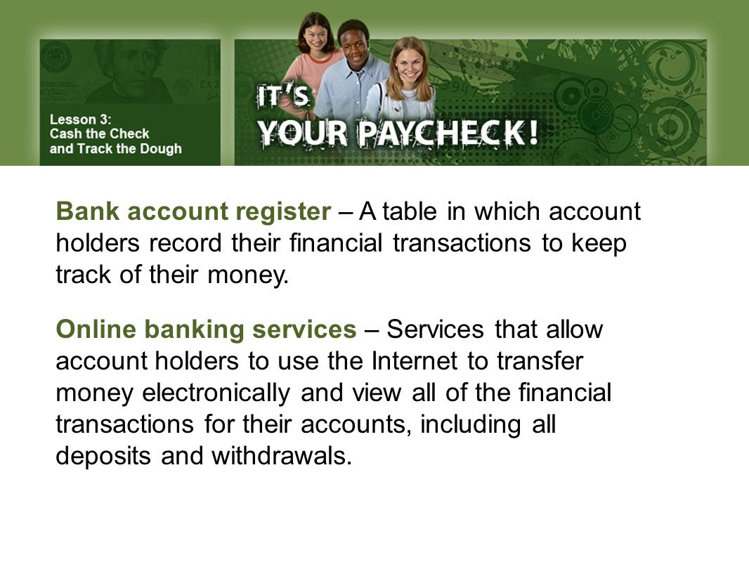 Bank account register – A table in which account holders record their financial transactions to keep track of their money. Online banking services – S