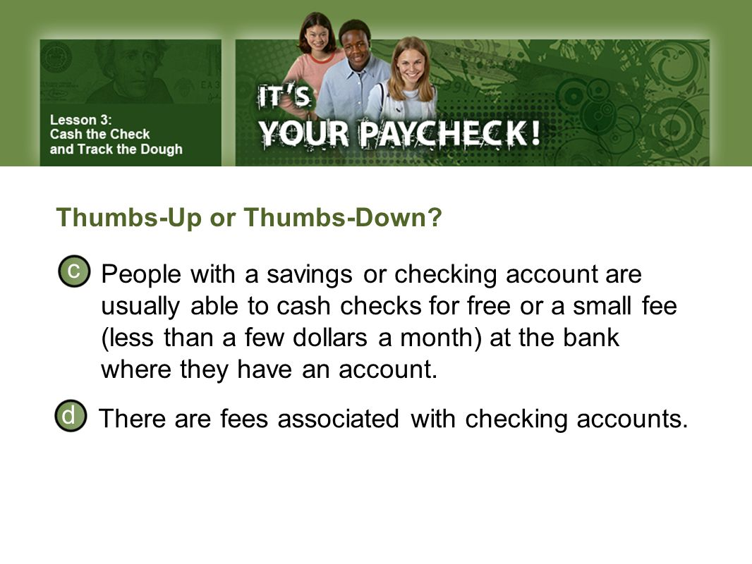 Thumbs-Up or Thumbs-Down? There are fees associated with checking accounts. People with a savings or checking account are usually able to cash checks