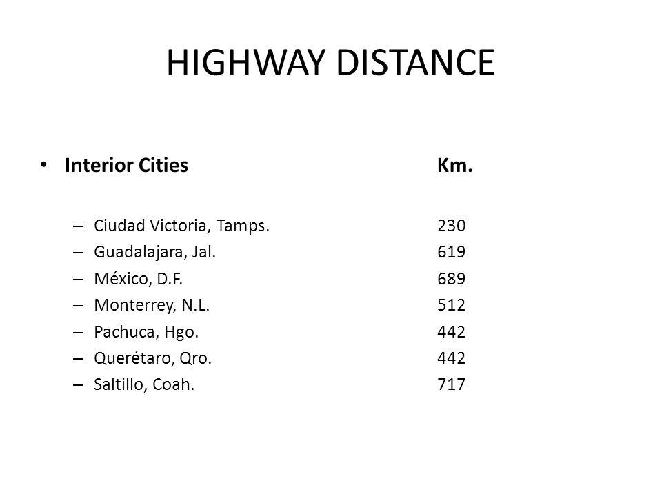 HIGHWAY DISTANCE Interior Cities Km. – Ciudad Victoria, Tamps. 230 – Guadalajara, Jal. 619 – México, D.F. 689 – Monterrey, N.L. 512 – Pachuca, Hgo. 44