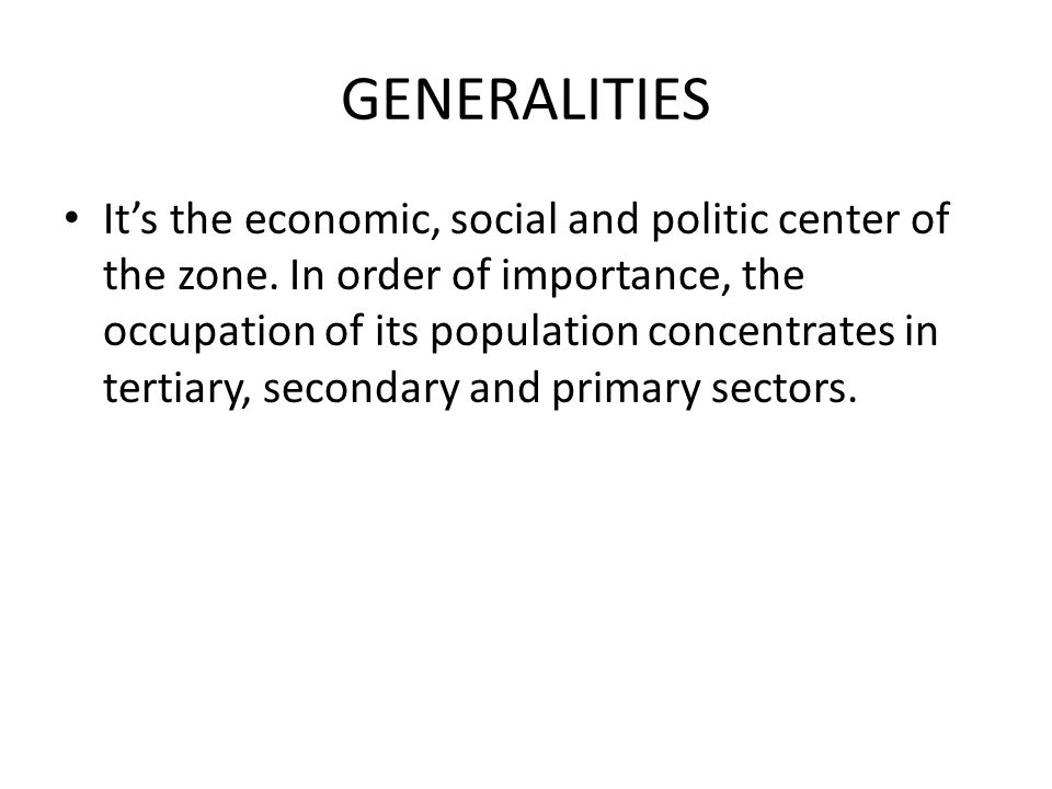 GENERALITIES It's the economic, social and politic center of the zone. In order of importance, the occupation of its population concentrates in tertia