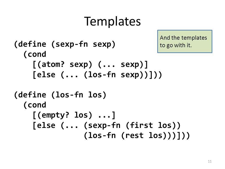 Templates (define (sexp-fn sexp) (cond [(atom. sexp) (...