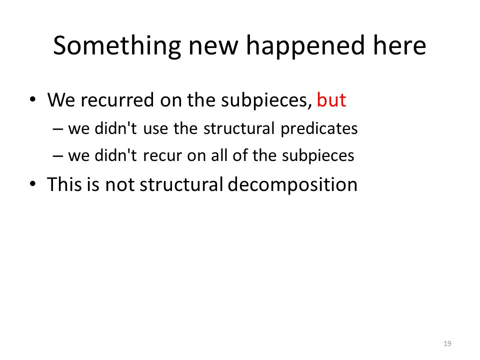 Something new happened here We recurred on the subpieces, but – we didn t use the structural predicates – we didn t recur on all of the subpieces This is not structural decomposition 19