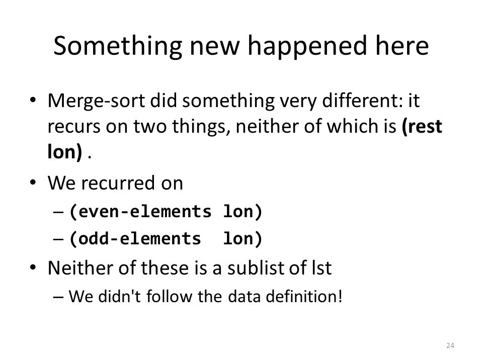 Something new happened here Merge-sort did something very different: it recurs on two things, neither of which is (rest lon).