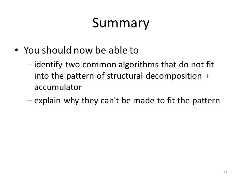 Summary You should now be able to – identify two common algorithms that do not fit into the pattern of structural decomposition + accumulator – explain why they can t be made to fit the pattern 25