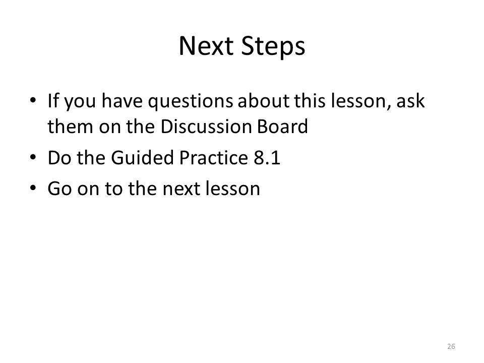 Next Steps If you have questions about this lesson, ask them on the Discussion Board Do the Guided Practice 8.1 Go on to the next lesson 26