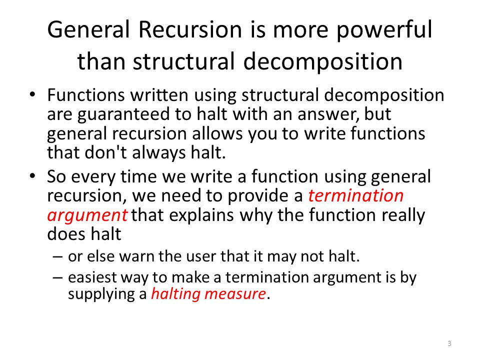 General Recursion is more powerful than structural decomposition Functions written using structural decomposition are guaranteed to halt with an answer, but general recursion allows you to write functions that don t always halt.