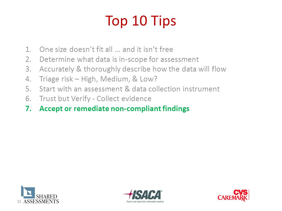 16 Top 10 Tips 1.One size doesn't fit all … and it isn't free 2.Determine what data is in-scope for assessment 3.Accurately & thoroughly describe how