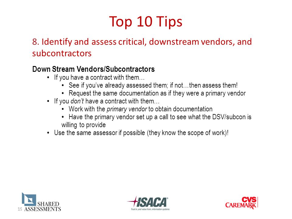 19 Top 10 Tips 8. Identify and assess critical, downstream vendors, and subcontractors Down Stream Vendors/Subcontractors If you have a contract with