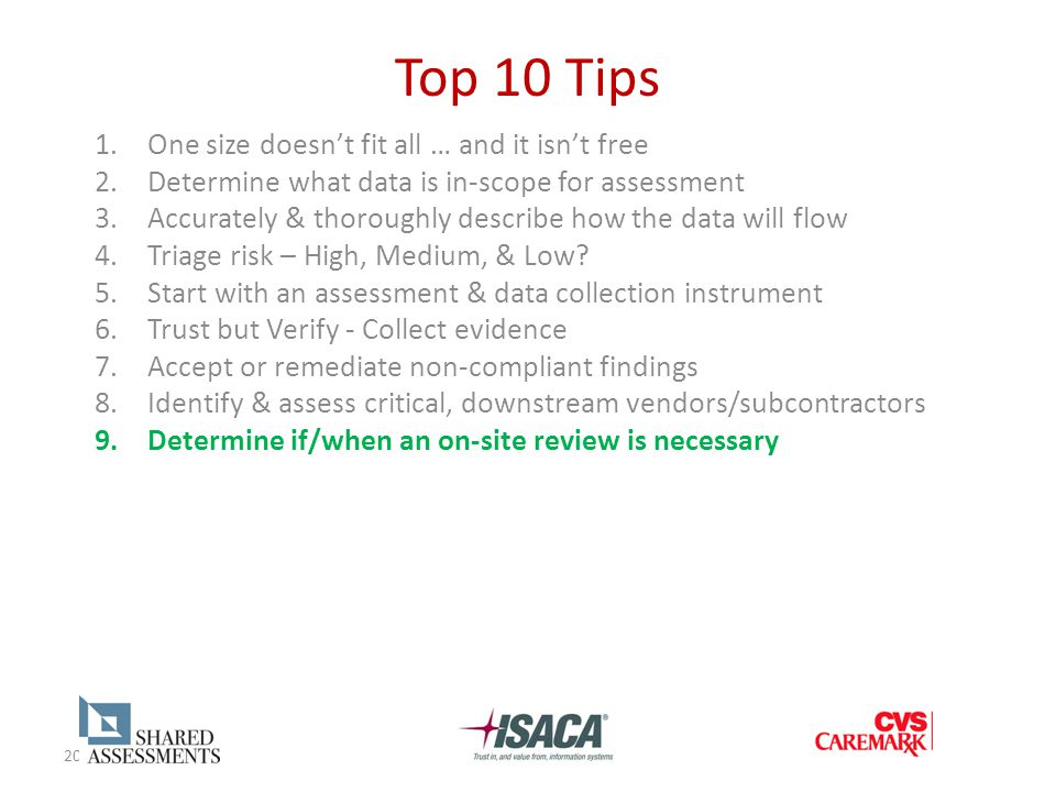 20 Top 10 Tips 1.One size doesn't fit all … and it isn't free 2.Determine what data is in-scope for assessment 3.Accurately & thoroughly describe how the data will flow 4.Triage risk – High, Medium, & Low.