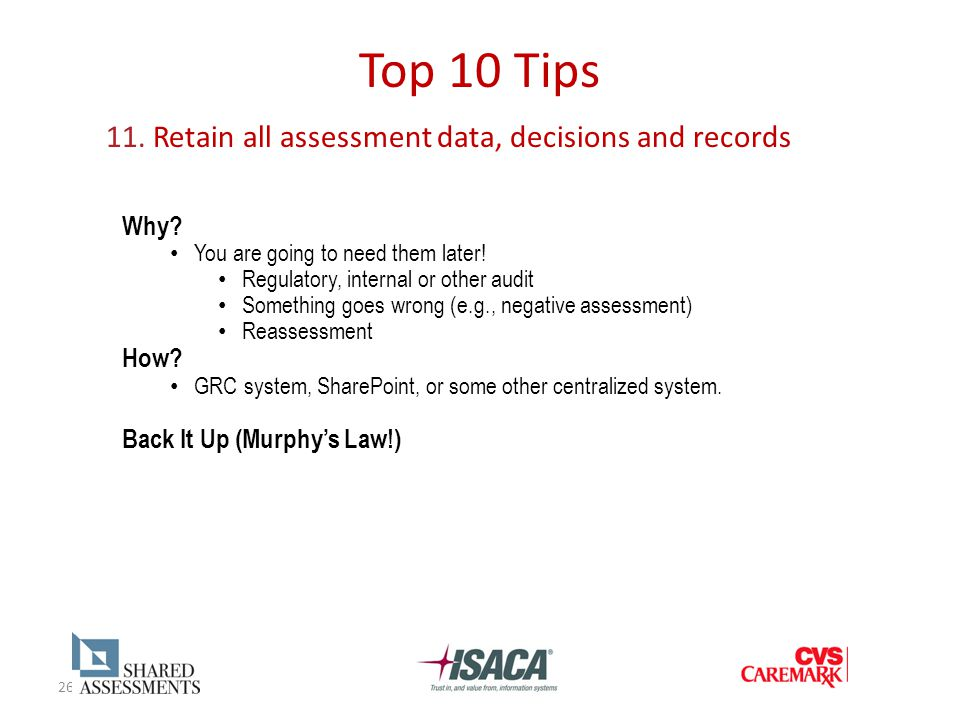 26 Top 10 Tips 11. Retain all assessment data, decisions and records Why? You are going to need them later! Regulatory, internal or other audit Someth