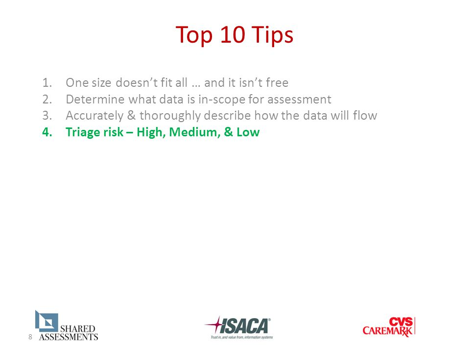 8 Top 10 Tips 1.One size doesn't fit all … and it isn't free 2.Determine what data is in-scope for assessment 3.Accurately & thoroughly describe how the data will flow 4.Triage risk – High, Medium, & Low