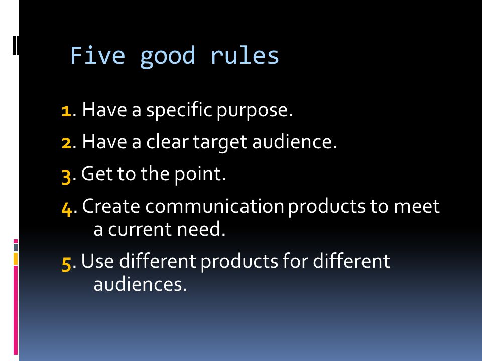Five good rules 1. Have a specific purpose. 2. Have a clear target audience.